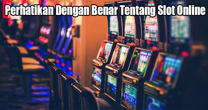 Perhatikan Dengan Benar Tentang Slot Online